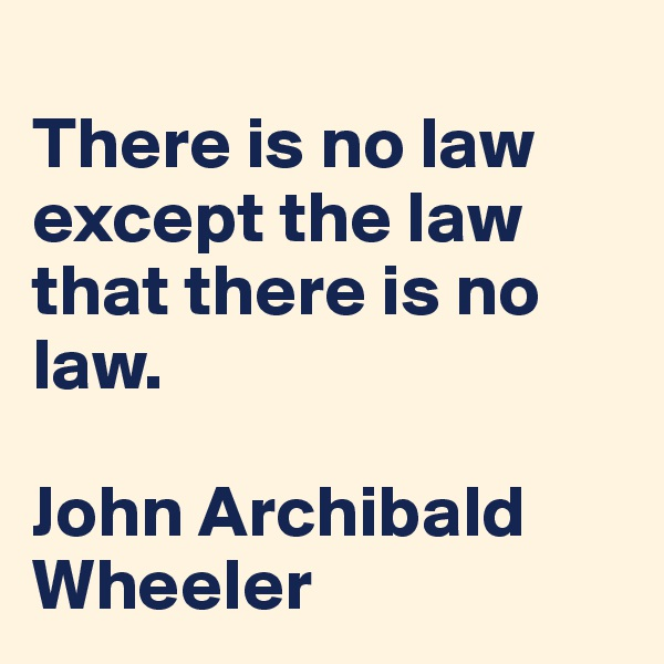 There is no law except the law that there is no law.   John Archibald Wheeler