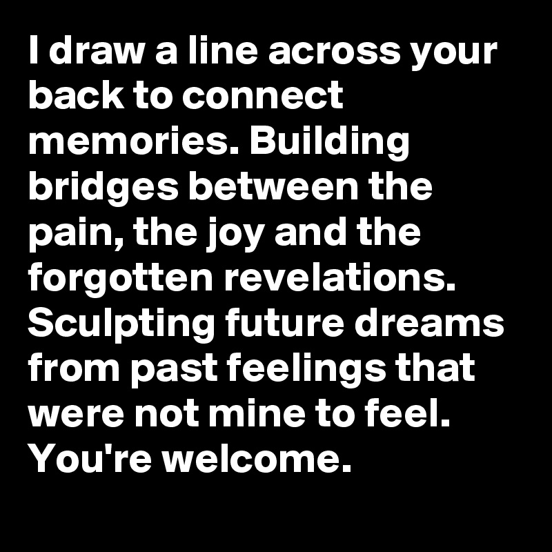I draw a line across your back to connect memories. Building bridges between the pain, the joy and the forgotten revelations. Sculpting future dreams from past feelings that were not mine to feel.  You're welcome.