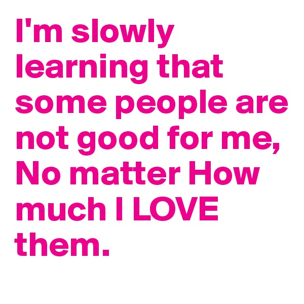 I'm slowly learning that some people are not good for me,  No matter How much I LOVE them.