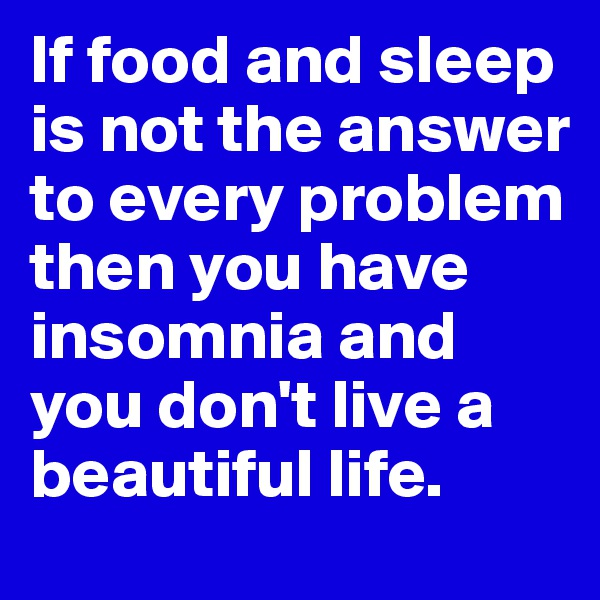 If food and sleep is not the answer to every problem then you have insomnia and you don't live a beautiful life.
