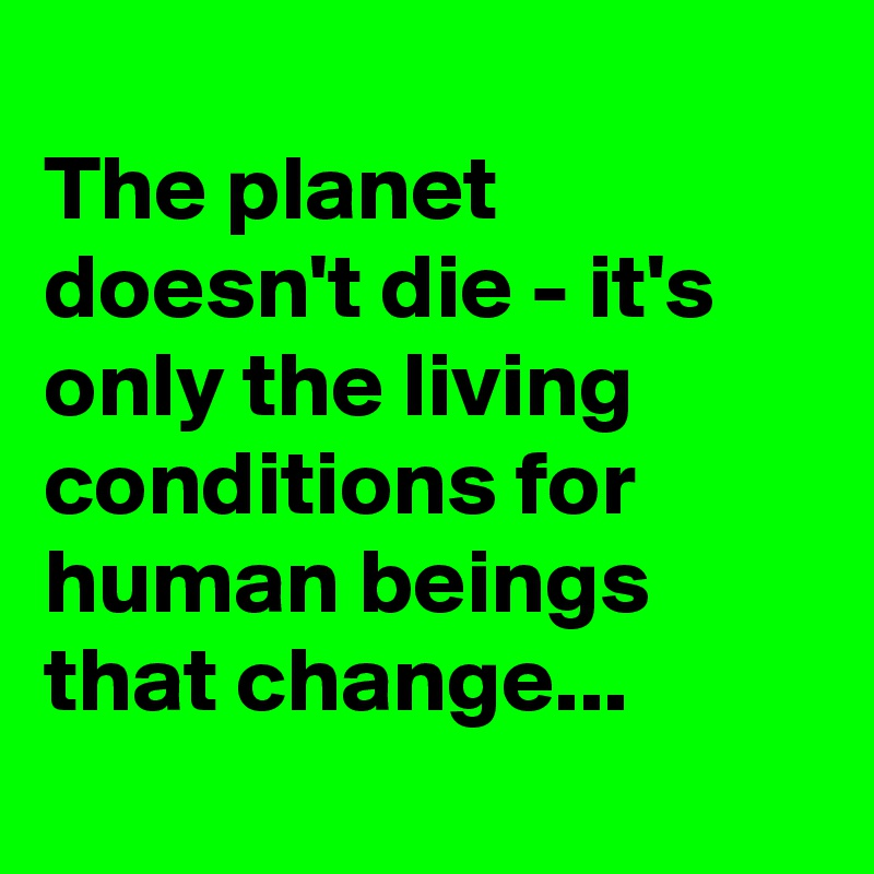 The planet doesn't die - it's only the living conditions for human beings that change...