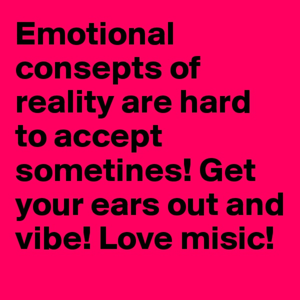 Emotional consepts of reality are hard to accept sometines! Get your ears out and vibe! Love misic!