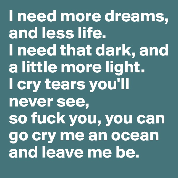 I need more dreams, and less life. I need that dark, and a little more light. I cry tears you'll never see,  so fuck you, you can go cry me an ocean and leave me be.