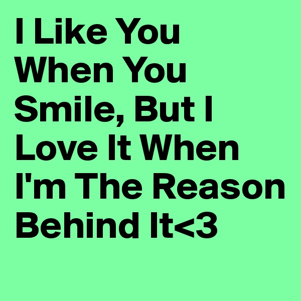 I Like You When You Smile, But I Love It When I'm The Reason Behind It<3