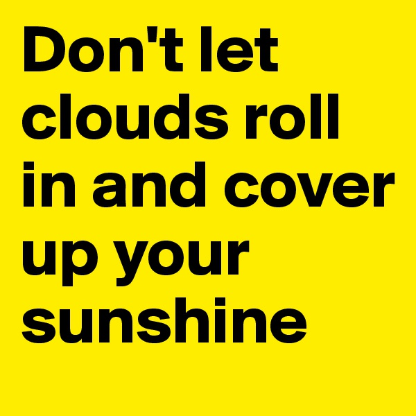Don't let clouds roll in and cover up your sunshine