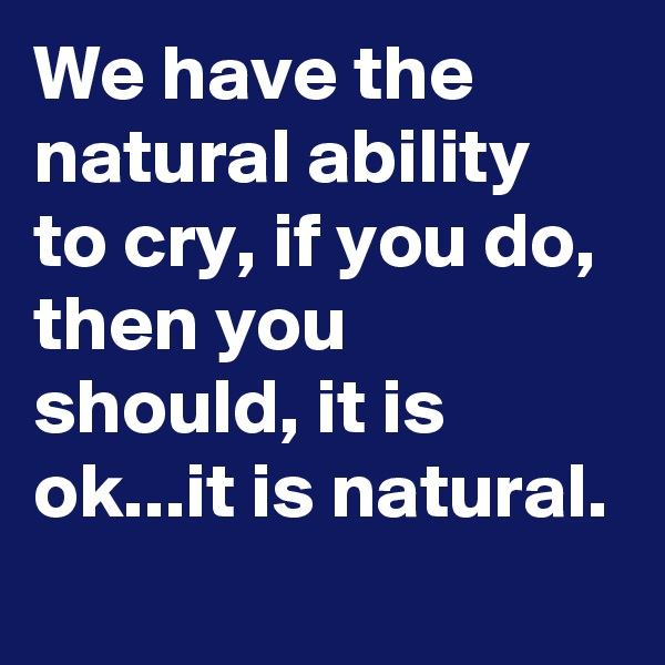 We have the natural ability to cry, if you do, then you should, it is ok...it is natural.