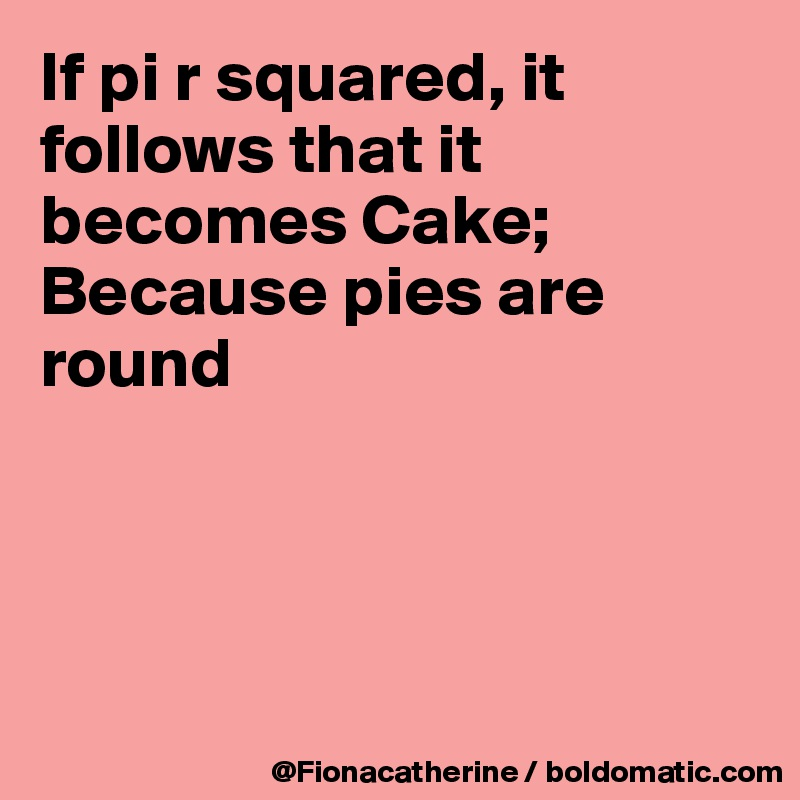 If pi r squared, it follows that it becomes Cake; Because pies are  round