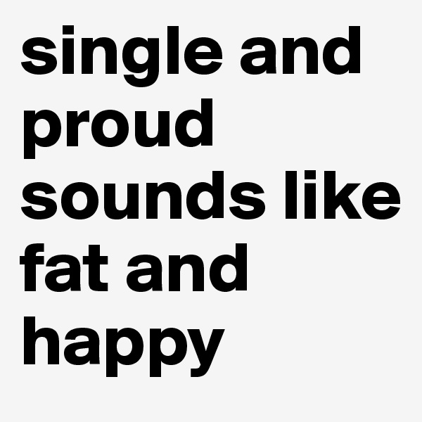 single and proud sounds like  fat and happy