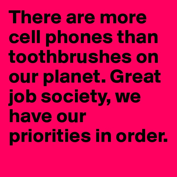 There are more cell phones than toothbrushes on our planet. Great job society, we have our priorities in order.
