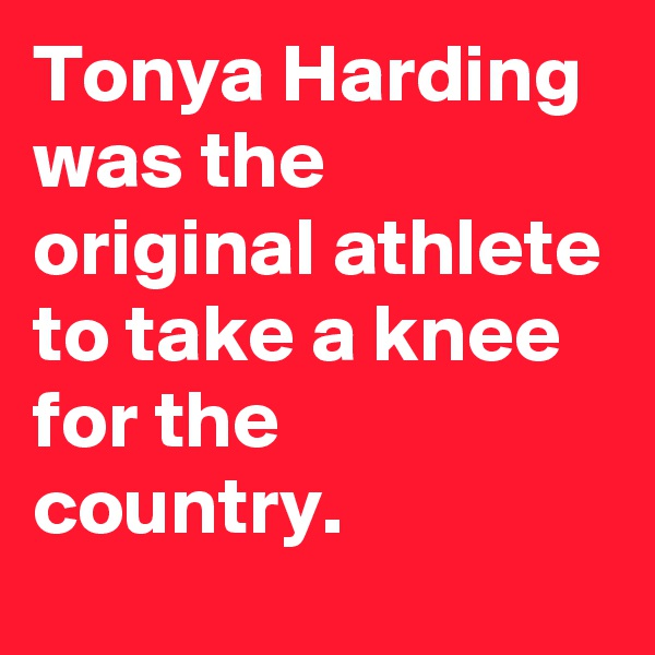 Tonya Harding was the original athlete to take a knee for the country.