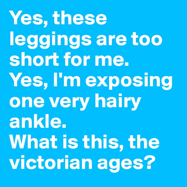 Yes, these leggings are too short for me.  Yes, I'm exposing one very hairy ankle.  What is this, the victorian ages?