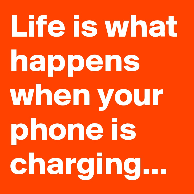 Life is what happens when your phone is charging...