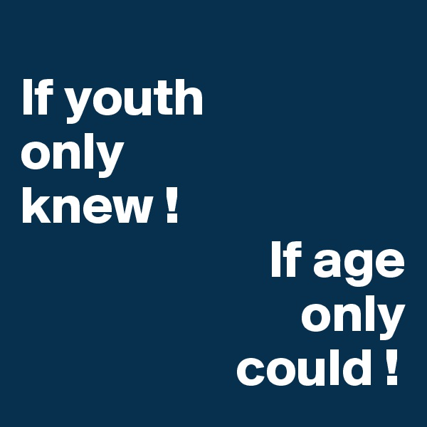 If youth  only  knew !                         If age                            only                      could !