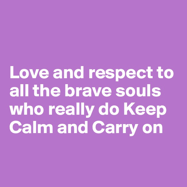 Love and respect to all the brave souls who really do Keep Calm and Carry on