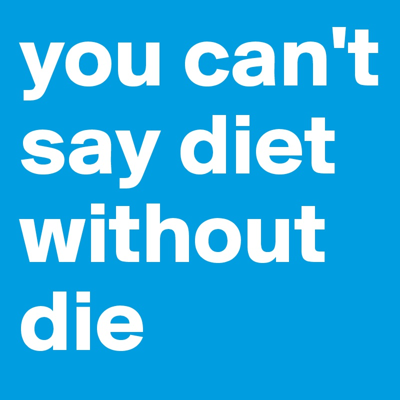 you can't say diet without die