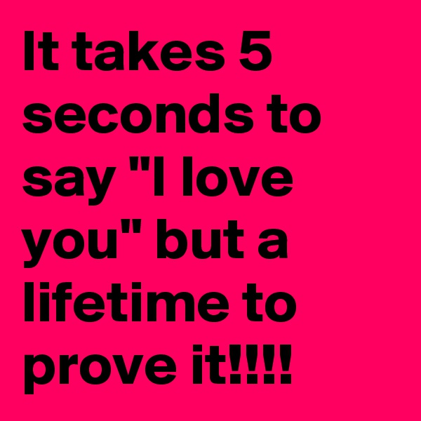 "It takes 5 seconds to say ""I love you"" but a lifetime to prove it!!!!"