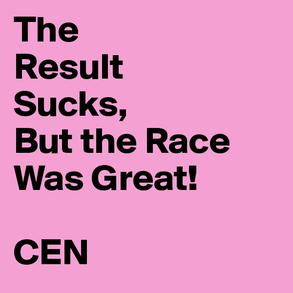 The Result Sucks, But the Race Was Great!  CEN