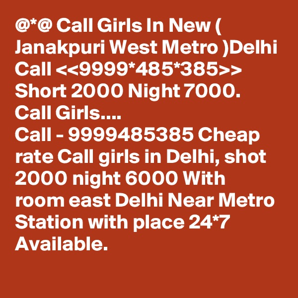 @*@ Call Girls In New ( Janakpuri West Metro )Delhi Call <<9999*485*385>> Short 2000 Night 7000. Call Girls....  Call - 9999485385 Cheap rate Call girls in Delhi, shot 2000 night 6000 With room east Delhi Near Metro Station with place 24*7 Available.