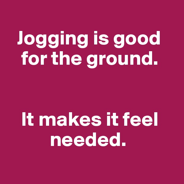 Jogging is good    for the ground.      It makes it feel           needed.
