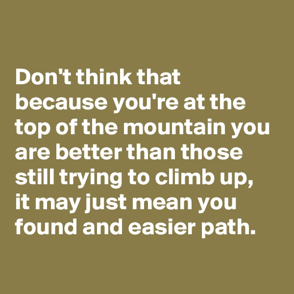 Don't think that because you're at the top of the mountain you are better than those still trying to climb up, it may just mean you found and easier path.