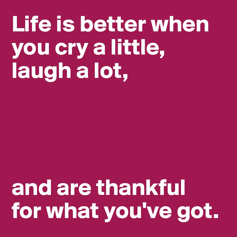 Life is better when you cry a little, laugh a lot,     and are thankful  for what you've got.