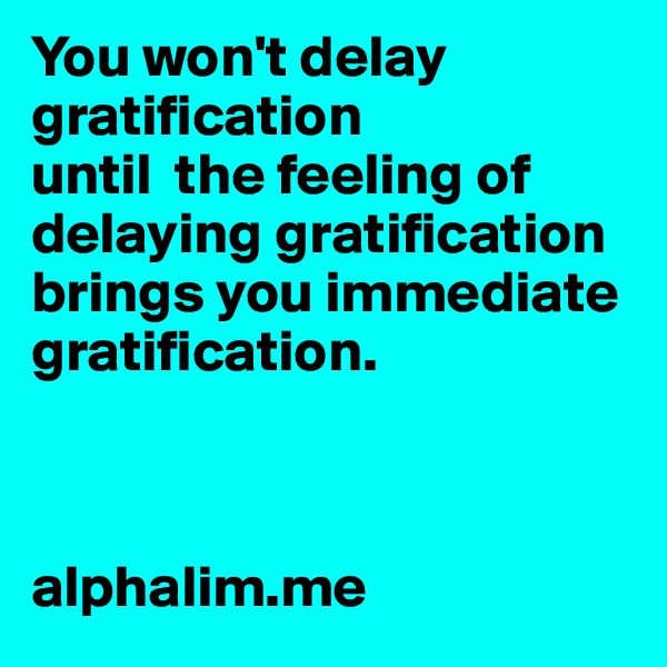 You won't delay gratification  until  the feeling of delaying gratification  brings you immediate gratification.     alphalim.me