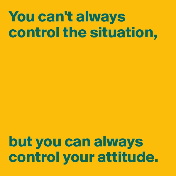 You can't always control the situation,       but you can always control your attitude.