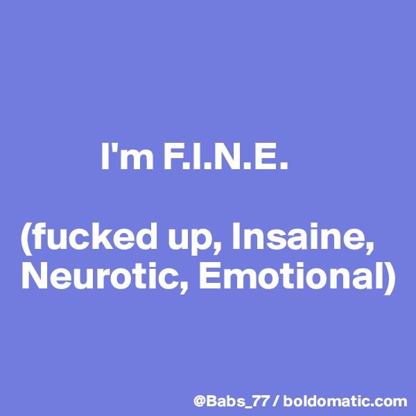 I'm F.I.N.E.  (fucked up, Insaine, Neurotic, Emotional)
