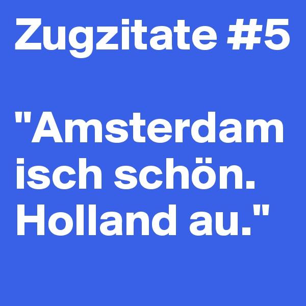 """Zugzitate #5  """"Amsterdam isch schön. Holland au."""""""