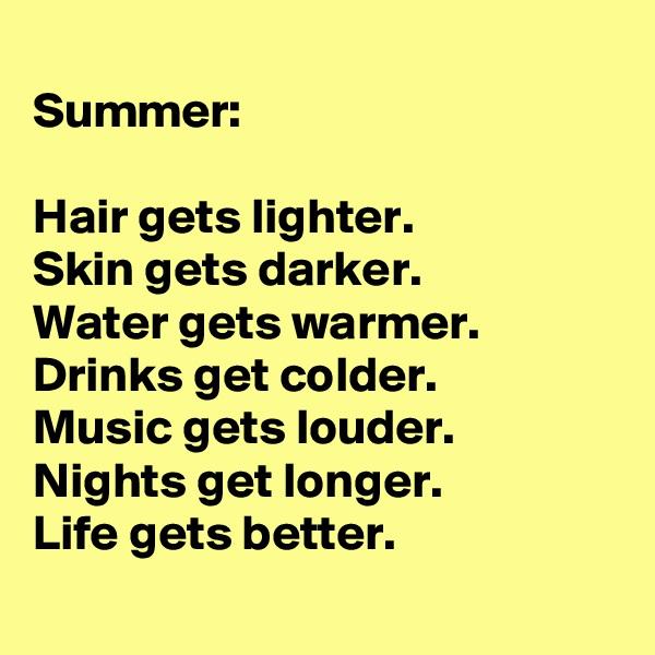 Summer:   Hair gets lighter. Skin gets darker.  Water gets warmer.  Drinks get colder. Music gets louder. Nights get longer.  Life gets better.