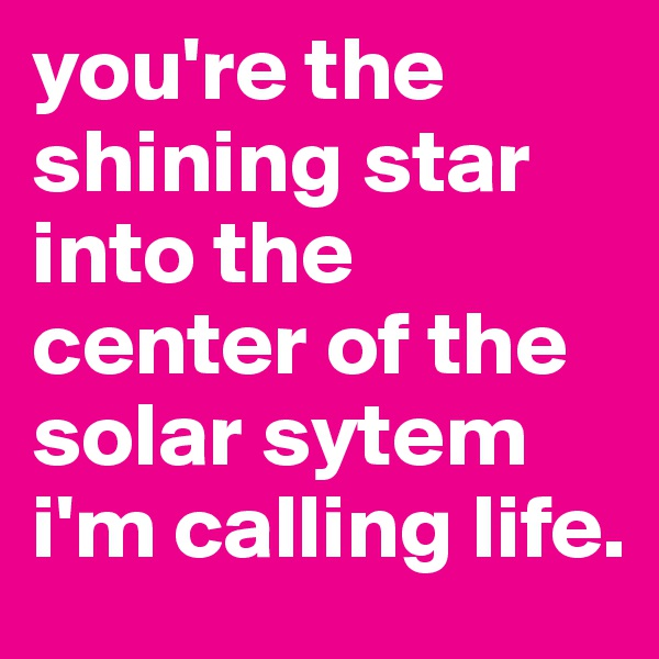 you're the shining star into the center of the solar sytem i'm calling life.