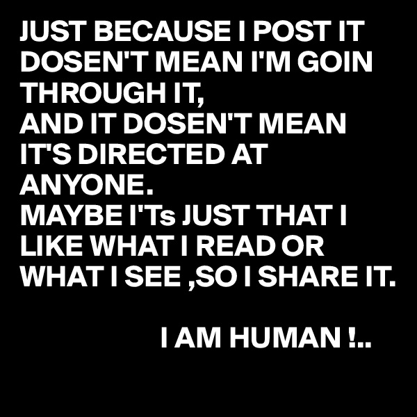 JUST BECAUSE I POST IT DOSEN'T MEAN I'M GOIN THROUGH IT,  AND IT DOSEN'T MEAN IT'S DIRECTED AT ANYONE. MAYBE I'Ts JUST THAT I LIKE WHAT I READ OR WHAT I SEE ,SO I SHARE IT.                         I AM HUMAN !..