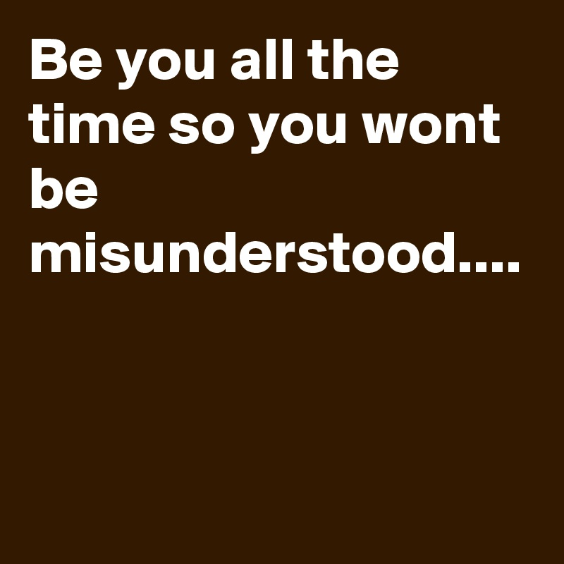 Be you all the time so you wont be misunderstood....