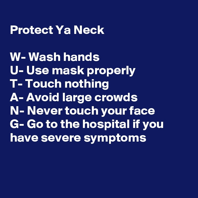 Protect Ya Neck  W- Wash hands U- Use mask properly  T- Touch nothing A- Avoid large crowds N- Never touch your face G- Go to the hospital if you have severe symptoms