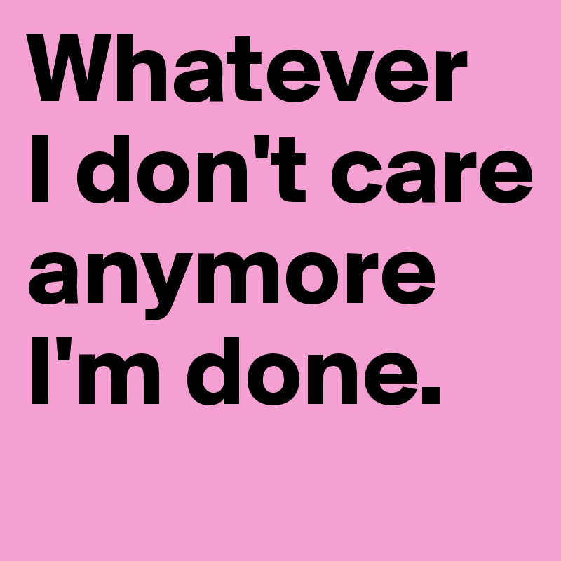 Whatever I don't care anymore I'm done. - Post by ...