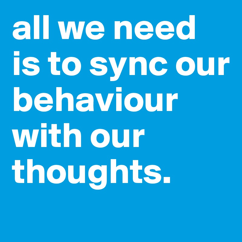 all we need is to sync our behaviour with our thoughts.