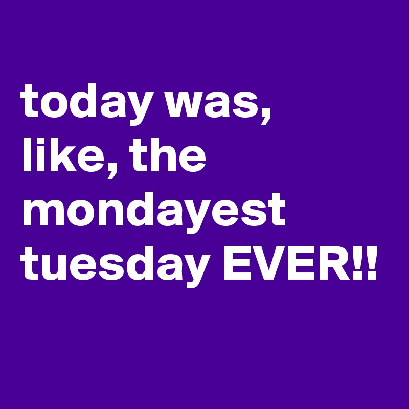 today was, like, the mondayest tuesday EVER!!