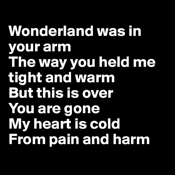 Wonderland was in your arm The way you held me tight and warm But this is over You are gone My heart is cold  From pain and harm