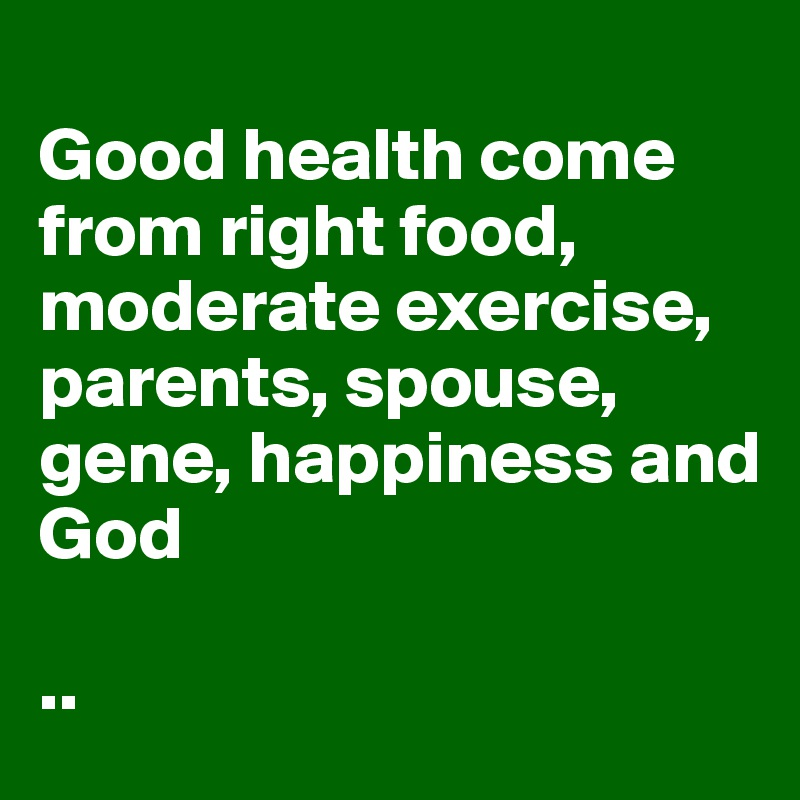 Good health come from right food, moderate exercise, parents, spouse, gene, happiness and  God   ..