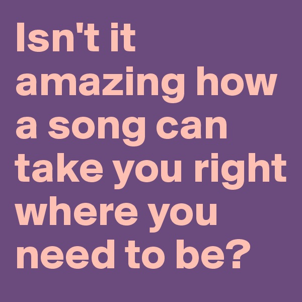 Isn't it amazing how a song can take you right where you need to be?
