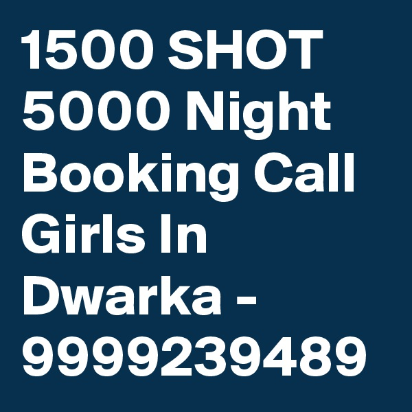 1500 SHOT 5000 Night Booking Call Girls In Dwarka - 9999239489