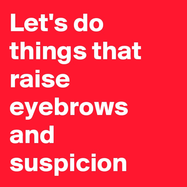 Let's do things that raise eyebrows and suspicion