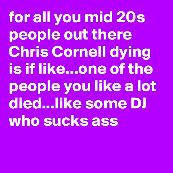 for all you mid 20s people out there Chris Cornell dying is if like...one of the people you like a lot died...like some DJ who sucks ass