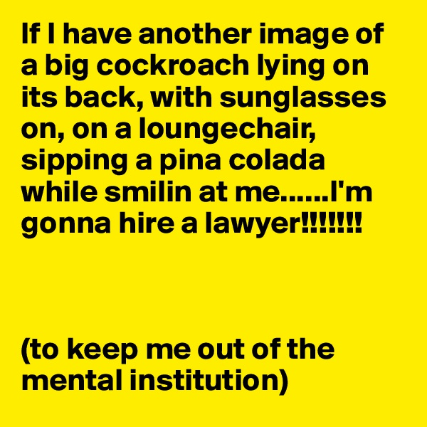If I have another image of a big cockroach lying on its back, with sunglasses on, on a loungechair, sipping a pina colada while smilin at me......I'm gonna hire a lawyer!!!!!!!    (to keep me out of the mental institution)