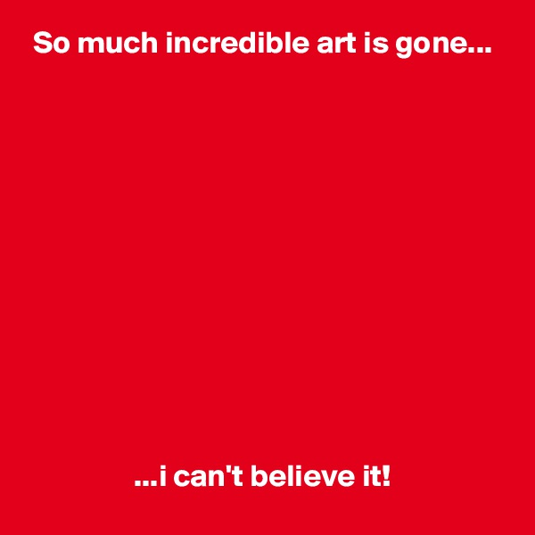 So much incredible art is gone...                              ...i can't believe it!