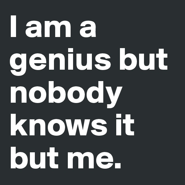 I am a genius but nobody knows it but me.