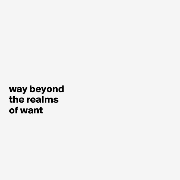 way beyond  the realms  of want