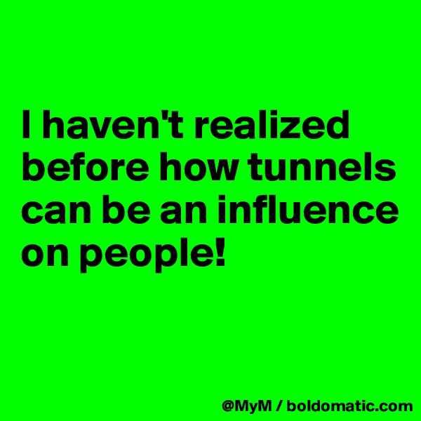 I haven't realized before how tunnels can be an influence on people!