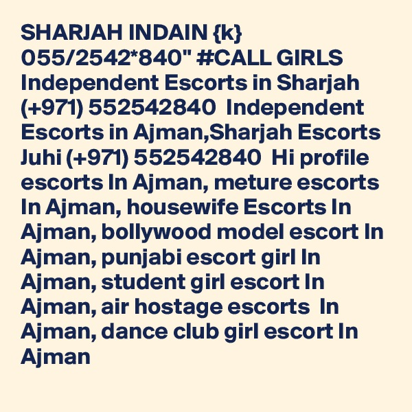"""SHARJAH INDAIN {k} 055/2542*840"""" #CALL GIRLS Independent Escorts in Sharjah (+971) 552542840  Independent Escorts in Ajman,Sharjah Escorts Juhi (+971) 552542840  Hi profile escorts In Ajman, meture escorts  In Ajman, housewife Escorts In Ajman, bollywood model escort In Ajman, punjabi escort girl In Ajman, student girl escort In Ajman, air hostage escorts  In Ajman, dance club girl escort In Ajman"""