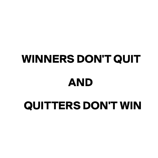 WINNERS DON'T QUIT                                           AND         QUITTERS DON'T WIN